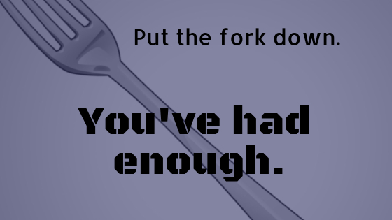 Put the fork down – you've had enough.