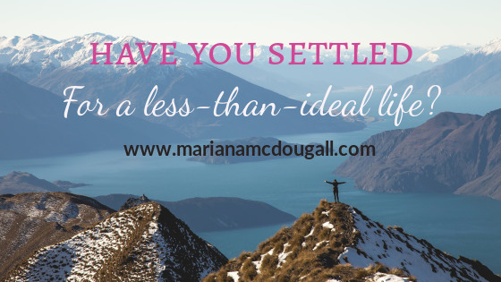 Have You Settled for a Less-Than-Ideal Life?