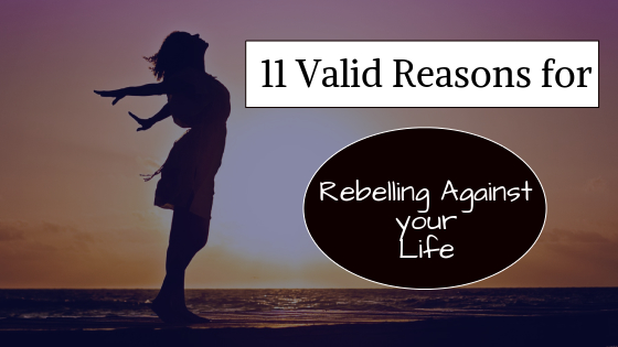 11 Valid Reasons for Rebelling Against Your Life