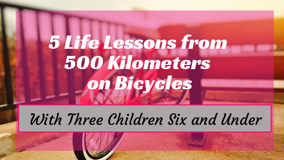 5 Lessons Learned from 500 Kilometers on bicycles (with 3 children 6 and under)