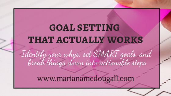 Goal Setting That Acutally Works: identify your whys, set SMART goals, and break them down into actionable steps, www.marianamcdougall.com