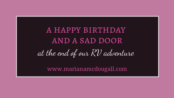 A Happy Birthday and a Sad door at the end of our RV adventure, www.marianamcdougall.com